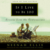 If I Live to Be 100: Lessons from the Centenarians Audiobook, by Neenah Ellis