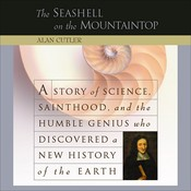 The Seashell on the Mountaintop: A Story of Science, Sainthood, and the Humble Genius who Discovered a New History of the Earth, by Alan Cutler