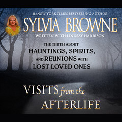 Visits from the Afterlife: The Truth about Ghosts, Spirits, Hauntings, and Reunions with Lost Loved Ones Audiobook, by Sylvia Browne