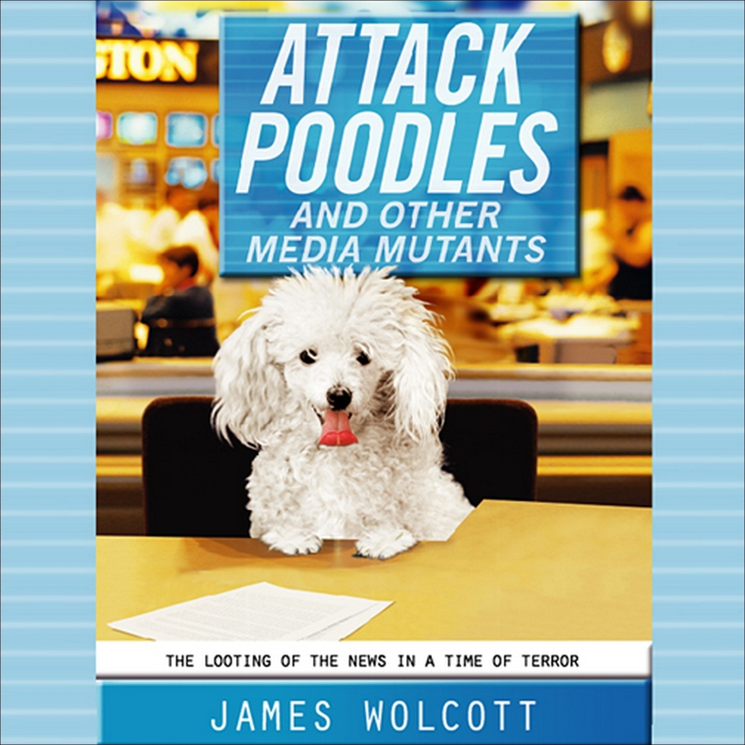 Printable Attack Poodles and Other Media Mutants: The Looting of News in a Time of Terror Audiobook Cover Art