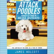 Attack Poodles and Other Media Mutants: The Looting of News in a Time of Terror Audiobook, by James Wolcott