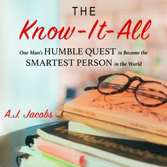The Know-It-All: One Mans Humble Quest to Become the Smartest Person in the World (Unabridged Edition) Audiobook, by A. J. Jacobs
