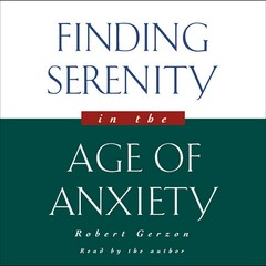 Finding Serenity in the Age of Anxiety Audiobook, by Robert Gerzon