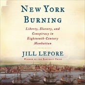 New York Burning: Liberty, Slavery, and Conspiracy in Eighteenth-Century Manhattan, by Jill Lepore