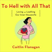 To Hell with All That: Loving and Loathing Our Inner Housewife Audiobook, by Caitlin Flanagan