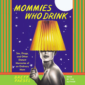 Mommies Who Drink: Sex, Drugs, and Other Distant Memories of an Ordinary Mom, by Brett Paesel