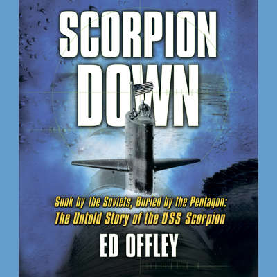 Scorpion Down: Sunk by the Soviets, Buried by the Pentagon: The Untold Story of the USS Scorpion Audiobook, by Ed Offley