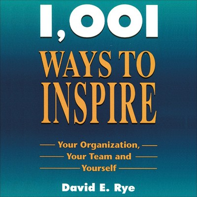 1001 Ways to Inspire: Your Organization, Your Team and Yourself Audiobook, by David E. Rye