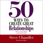 50 Ways to Create Great Relationships: How to Stop Taking and Start Giving, by Steve Chandler