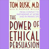 The Power of Ethical Persuasion: From Conflict to Partnership at Work and in Private Life, by Tom Rusk