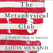 The Metaphysical Club: A Story of Ideas in America, by Louis Menand
