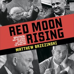 Red Moon Rising: Sputnik and the Hidden Rivals That Ignited the Space Age Audiobook, by Matthew Brzezinski