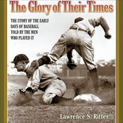 The Glory of Their Times: The Story of the Early Days of Baseball Told by the Men Who Played It Audiobook, by Lawrence S. Ritter