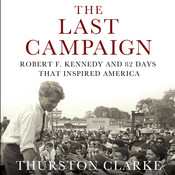 The Last Campaign: Robert F. Kennedy and 82 Days That Inspired America Audiobook, by Thurston Clarke