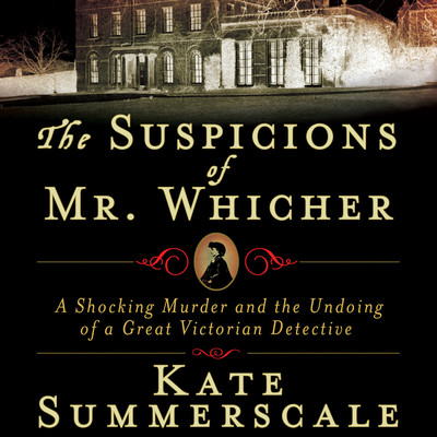 The Suspicions of Mr. Whicher: Murder and the Undoing of a Great Victorian Detective Audiobook, by Kate Summerscale