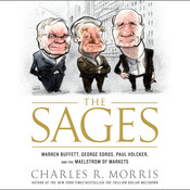 The Sages: Warren Buffett, George Soros, Paul Volcker, and the Maelstrom of Markets, by Charles R. Morris