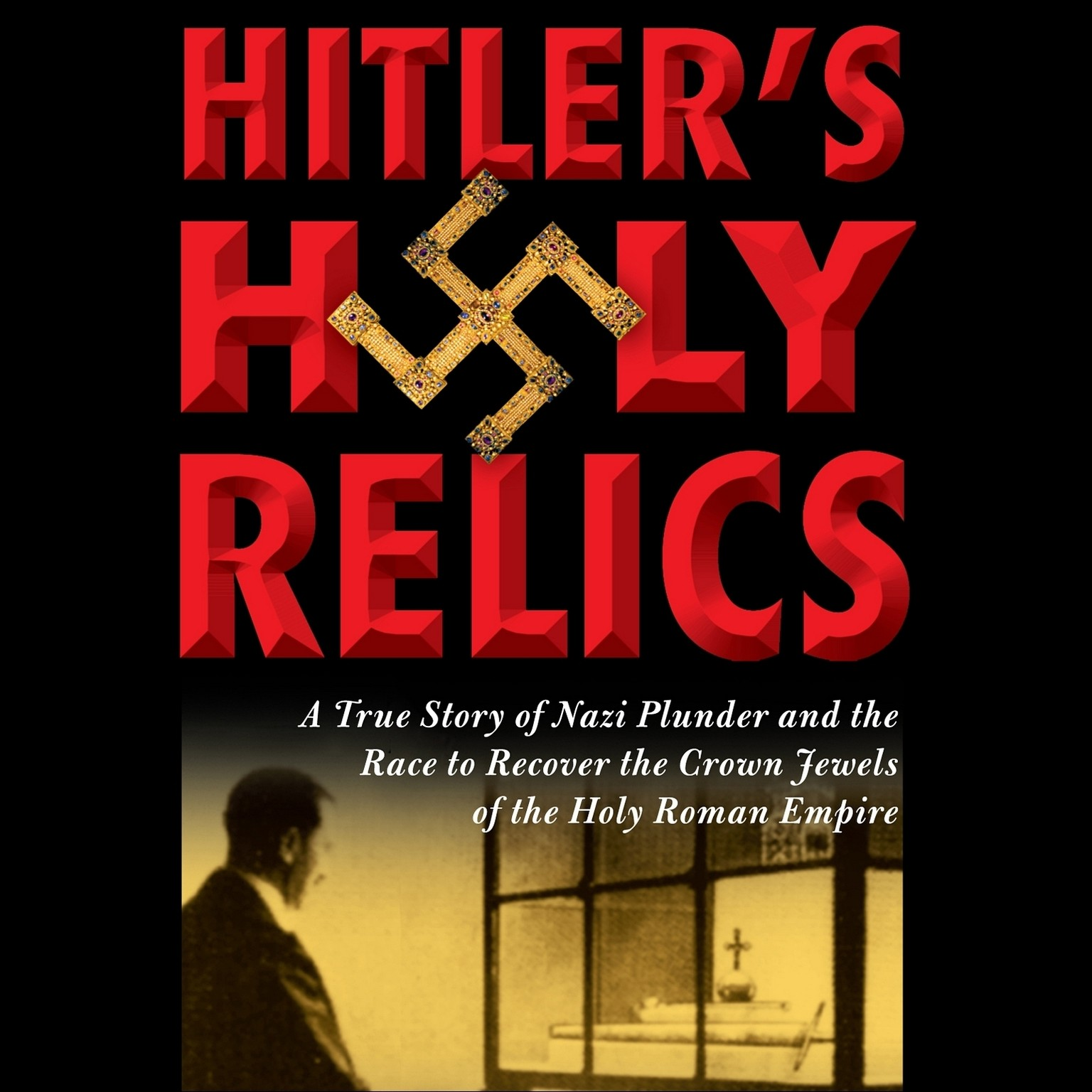 Printable Hitler's Holy Relics: A True Story of Nazi Plunder and the Race to Recover the Crown Jewels of the Holy Roman Empire Audiobook Cover Art