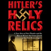 Hitlers Holy Relics: A True Story of Nazi Plunder and the Race to Recover the Crown Jewels of the Holy Roman Empire Audiobook, by Sidney Kirkpatrick
