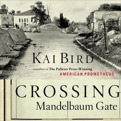 Crossing Mandelbaum Gate: Coming of Age Between the Arabs and Israelis, 1956-1978 Audiobook, by Kai Bird