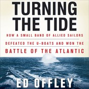Turning the Tide: How a Small Band of Allied Sailors Defeated the U-Boats and Won the Battle of the Atlantic, by Ed Offley