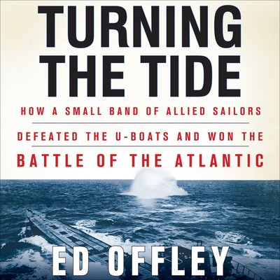Turning the Tide: How a Small Band of Allied Sailors Defeated the U-Boats and Won the Battle of the Atlantic Audiobook, by Ed Offley