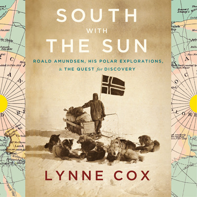 South with the Sun: Roald Amundsen, His Polar Explorations, and the Quest for Discovery Audiobook, by Lynne Cox
