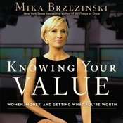 Knowing Your Value: Women, Money, and Getting What Youre Worth, by Mika Brzezinski
