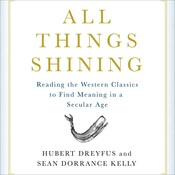 All Things Shining: Reading the Western Classics to Find Meaning in a Secular World, by Hubert Dreyfus, Sean Dorrance Kelly