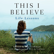 This I Believe: Life Lessons, by various authors