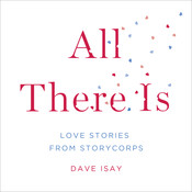 All There Is: Love Stories from StoryCorps, by Dave Isay