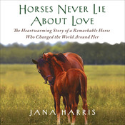 Horses Never Lie About Love: The Heartwarming Story of a Remarkable Horse Who Changed the World Around Her, by Jana Harris, Susanna Burney