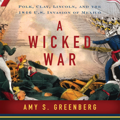A Wicked War: Polk, Clay, Lincoln and the 1846 U.S. Invasion of Mexico Audiobook, by Amy S. Greenberg