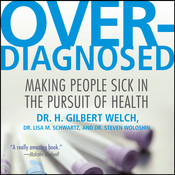 Overdiagnosed: Making People Sick in Pursuit of Health, by H. Gilbert Welch, Lisa M. Schwartz, Steven Woloshin