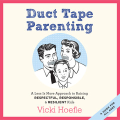 Duct Tape Parenting: A Less Is More Approach to Raising Respectful, Responsible and Resilient Kids Audiobook, by Vicki Hoefle