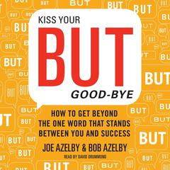 Kiss Your BUT Good-Bye: How to Get Beyond the One Word That Stands Between You and Success Audiobook, by Joseph Azelby, Robert Azelby