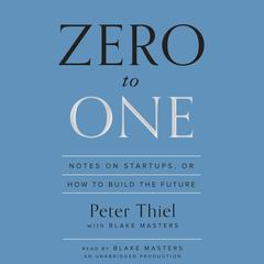 Zero to One: Notes on Startups, or How to Build the Future Audiobook, by Blake Masters, Peter Thiel