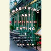 Mastering the Art of French Eating: Lessons in Food and Love from a Year in Paris, by Ann Mah