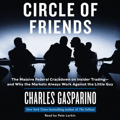 Circle of Friends: The Massive Federal Crackdown on Inside Trading---and Why the Markets Always Work Against the Little Guy Audiobook, by Charles Gasparino