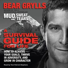 A Survival Guide for Life: How to Achieve Your Goals, Thrive in Adversity, and Grow in Character Audiobook, by Bear Grylls