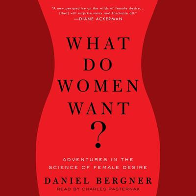 What Do Women Want?: Adventures in the Science of Female Desire Audiobook, by Daniel Bergner