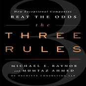 The Three Rules: How Exceptional Companies Think, by Michael E. Raynor, Mumtaz Ahmed
