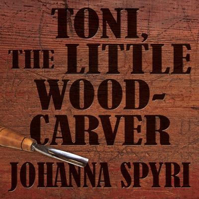 Toni the Little Woodcarver Audiobook, by Johanna Spyri