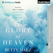 The Glory of Heaven: Inspiring True Stories and Answers to Common Questions, by Betty Malz