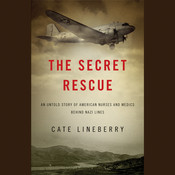 The Secret Rescue: An Untold Story of American Nurses and Medics Behind Nazi Lines, by Cate Lineberry