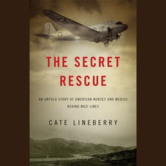 The Secret Rescue: An Untold Story of American Nurses and Medics Behind Nazi Lines Audiobook, by Cate Lineberry