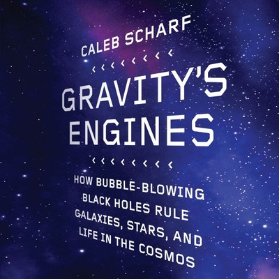 Gravitys Engines: How Bubble-Blowing Black Holes Rule Galaxies, Stars, and Life in the Cosmos Audiobook, by Caleb Scharf