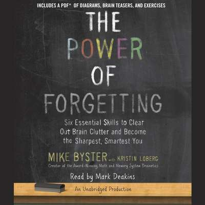 The Power of Forgetting: Six Essential Skills to Clear Out Brain Clutter and Become the Sharpest, Smartest You Audiobook, by Mike Byster