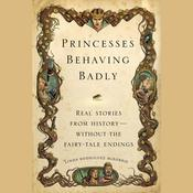 Princesses Behaving Badly: Real Stories from History Without the Fairy-Tale Endings, by Linda Rodriguez McRobbie