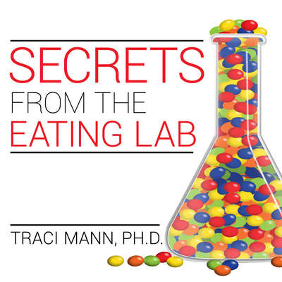 Secrets from the Eating Lab: The Science of Weight Loss, the Myth of Willpower, and Why You Should Never Diet Again Audiobook, by Traci Mann, Ph. D