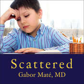 Scattered: How Attention Deficit Disorder Originates and What You Can Do About It Audiobook, by Gabor Maté , Gabor Mate, M.D.